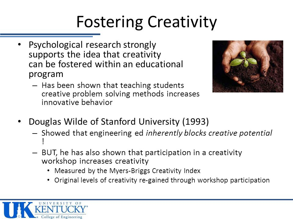 Psychological research strongly supports the idea that creativity can be fostered within an educational program – Has been shown that teaching students creative problem solving methods increases innovative behavior Douglas Wilde of Stanford University (1993) – Showed that engineering ed inherently blocks creative potential .