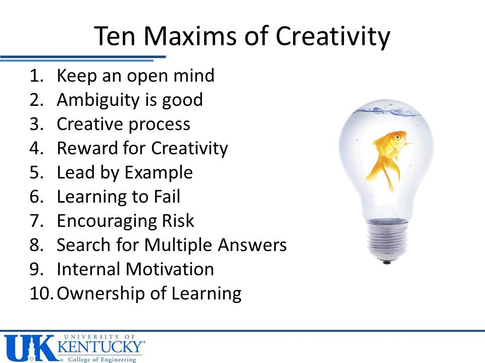 1.Keep an open mind 2.Ambiguity is good 3.Creative process 4.Reward for Creativity 5.Lead by Example 6.Learning to Fail 7.Encouraging Risk 8.Search for Multiple Answers 9.Internal Motivation 10.Ownership of Learning Ten Maxims of Creativity