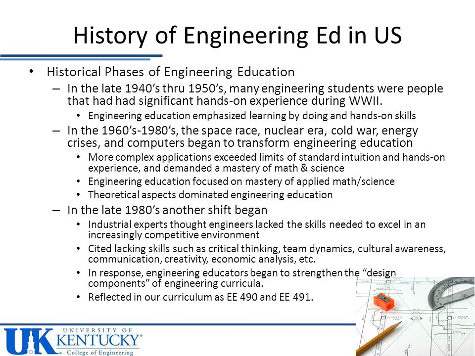 These shifts in emphasis within engineering education have been reflected and driven by changes to the ABET criteria (ABET = Accreditation Board for Engineering and Technology) Most recent update to ABET criteria was in 2000 Creativity is NOT directly addressed in the latest revision to the ABET criteria for engineering programs – Faculty tend to teach to things that are measured in course assessments – Creativity is not measured/evaluated directly History of Engineering Ed in US