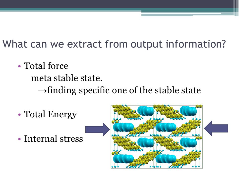 What can we extract from output information? Total force meta stable state. → finding specific one of the stable state Total Energy Internal stress