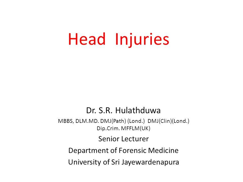 Head Injuries Dr. S.R. Hulathduwa MBBS, DLM.MD. DMJ(Path) (Lond.) DMJ(Clin)(Lond.) Dip.Crim. MFFLM(UK) Senior Lecturer Department of Forensic Medicine