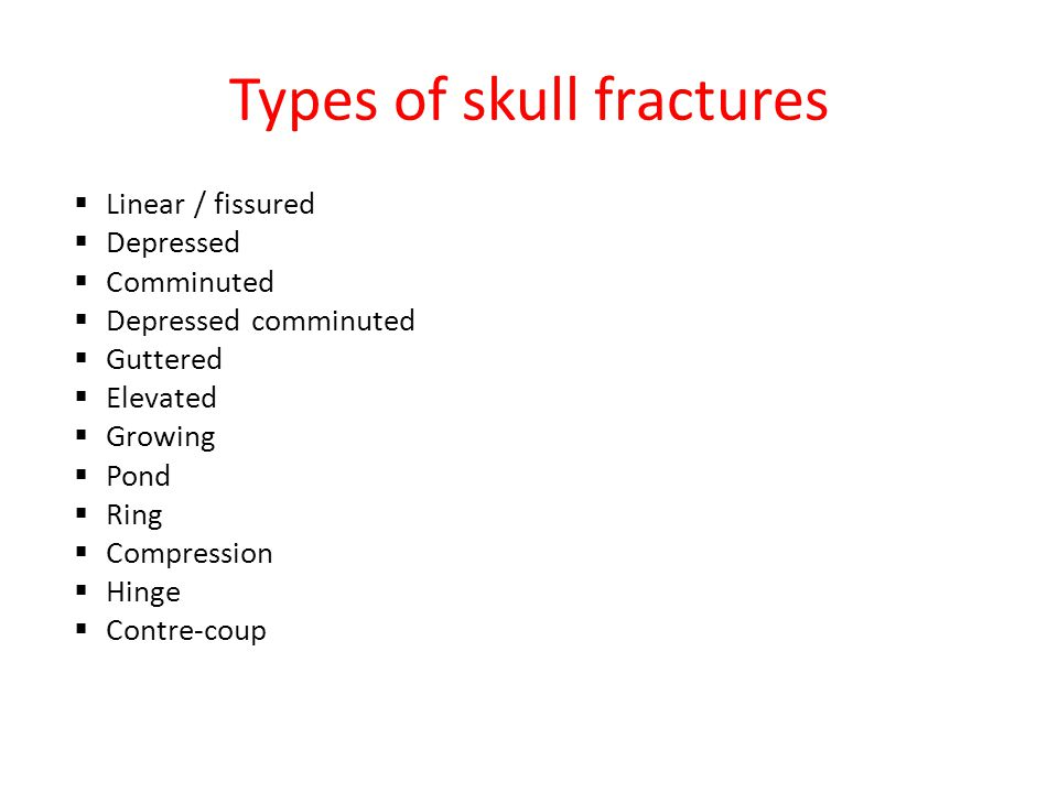 Types of skull fractures  Linear / fissured  Depressed  Comminuted  Depressed comminuted  Guttered  Elevated  Growing  Pond  Ring  Compression  Hinge  Contre-coup