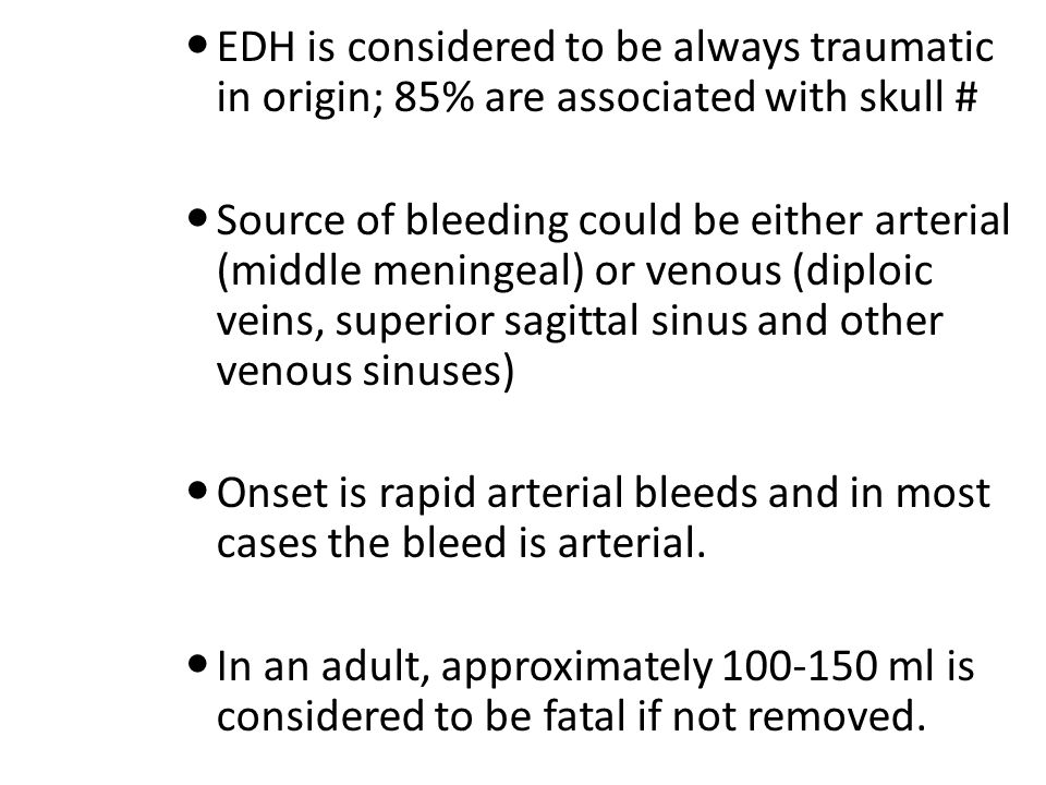 EDH is considered to be always traumatic in origin; 85% are associated with skull # Source of bleeding could be either arterial (middle meningeal) or venous (diploic veins, superior sagittal sinus and other venous sinuses) Onset is rapid arterial bleeds and in most cases the bleed is arterial.