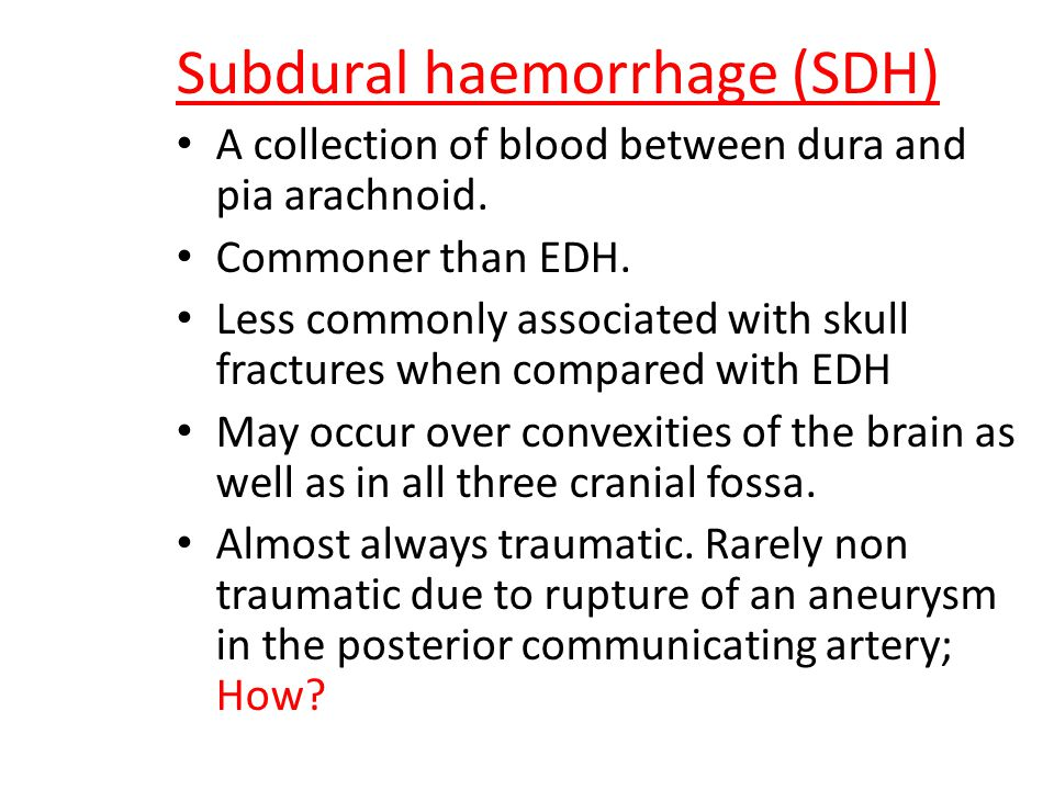 Subdural haemorrhage (SDH) A collection of blood between dura and pia arachnoid.