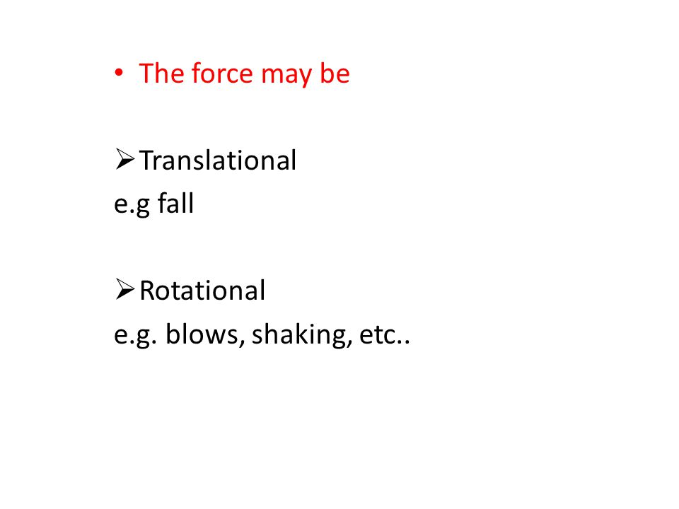 The force may be  Translational e.g fall  Rotational e.g. blows, shaking, etc..