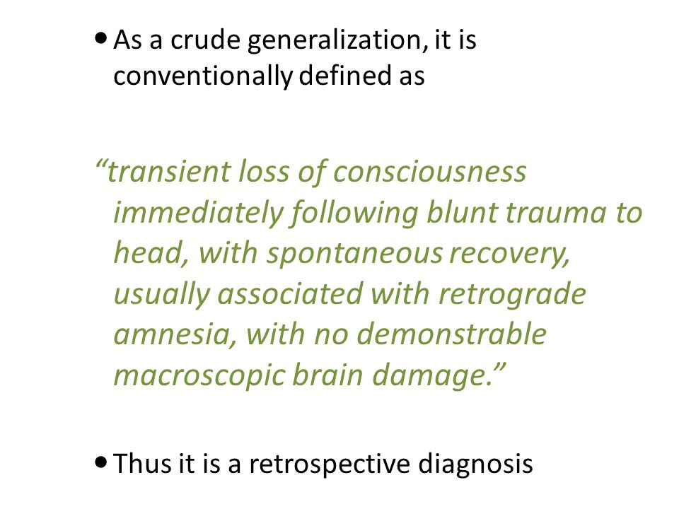 As a crude generalization, it is conventionally defined as transient loss of consciousness immediately following blunt trauma to head, with spontaneous recovery, usually associated with retrograde amnesia, with no demonstrable macroscopic brain damage. Thus it is a retrospective diagnosis