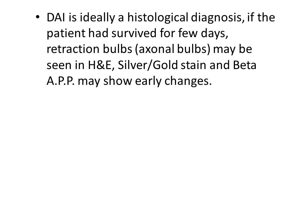 DAI is ideally a histological diagnosis, if the patient had survived for few days, retraction bulbs (axonal bulbs) may be seen in H&E, Silver/Gold stain and Beta A.P.P.