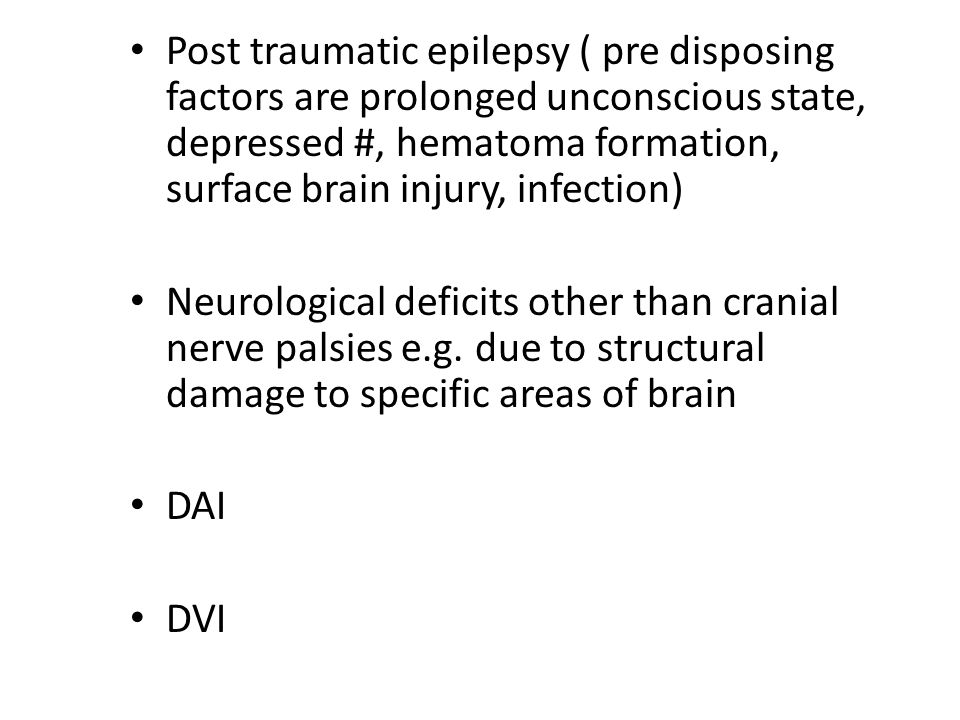 Post traumatic epilepsy ( pre disposing factors are prolonged unconscious state, depressed #, hematoma formation, surface brain injury, infection) Neurological deficits other than cranial nerve palsies e.g.