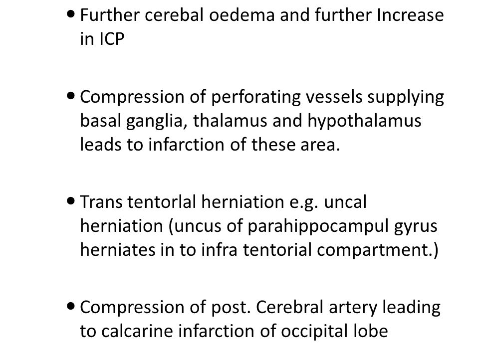 Further cerebal oedema and further Increase in ICP Compression of perforating vessels supplying basal ganglia, thalamus and hypothalamus leads to infarction of these area.