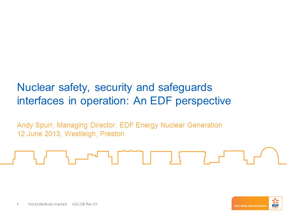 Not protectively marked AS/LOB Rev 01 1 Nuclear safety, security and safeguards interfaces in operation: An EDF perspective Andy Spurr, Managing Direc