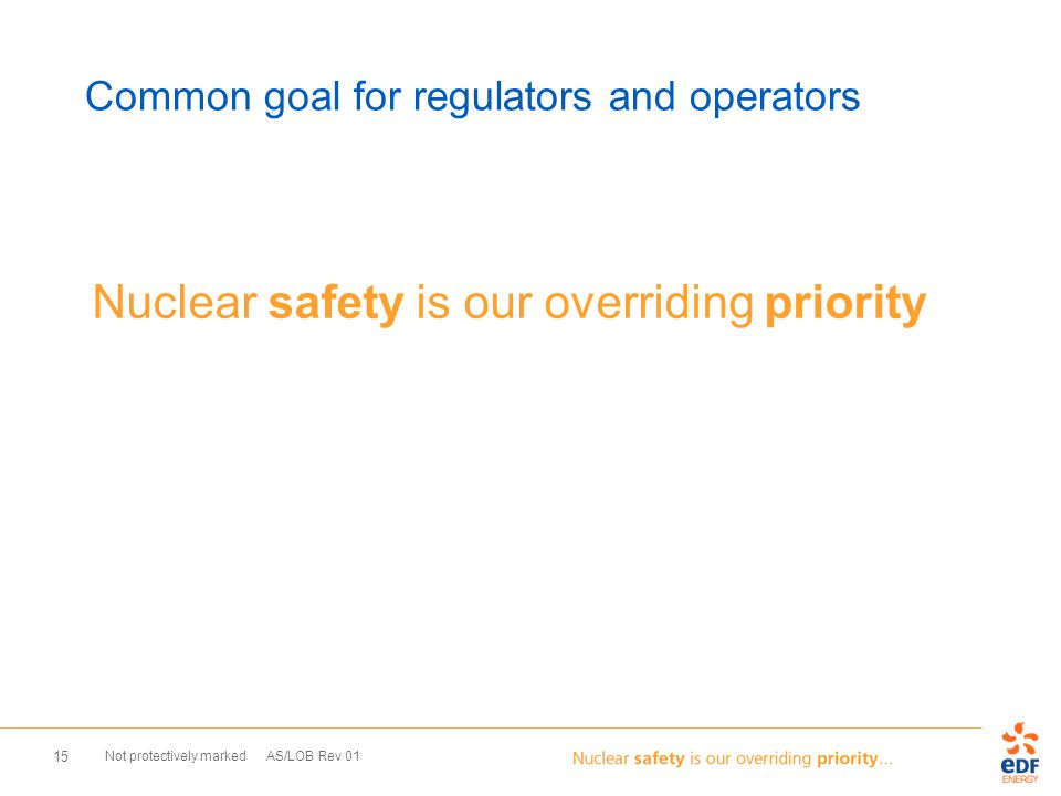 Not protectively marked AS/LOB Rev 01 15 Common goal for regulators and operators Nuclear safety is our overriding priority