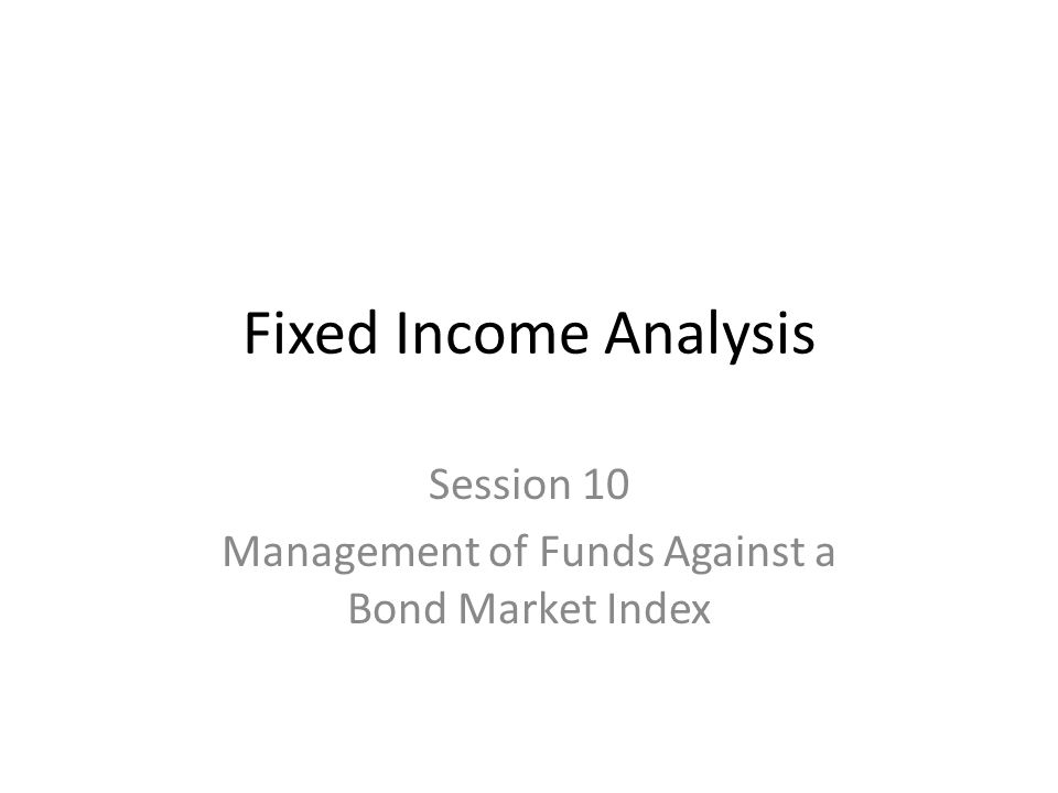 Fixed Income Analysis Session 10 Management of Funds Against a Bond Market Index
