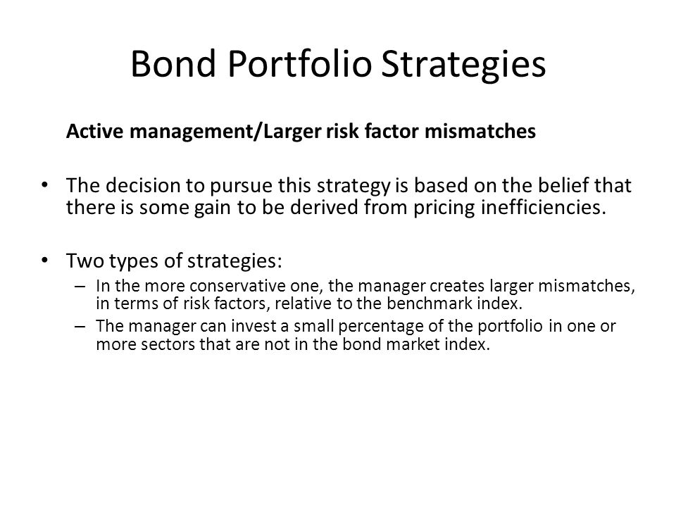 Bond Portfolio Strategies Active management/Larger risk factor mismatches The decision to pursue this strategy is based on the belief that there is so