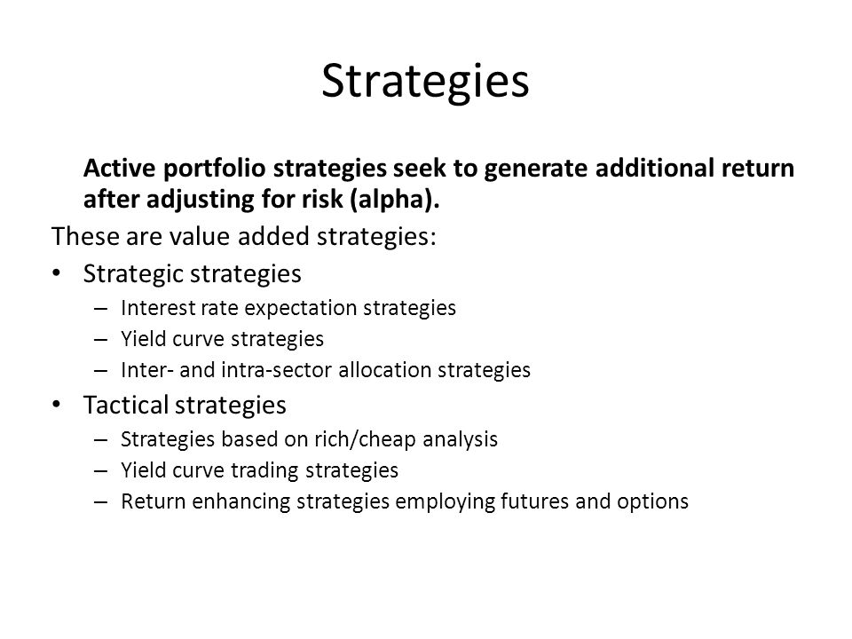 Strategies Active portfolio strategies seek to generate additional return after adjusting for risk (alpha). These are value added strategies: Strategi