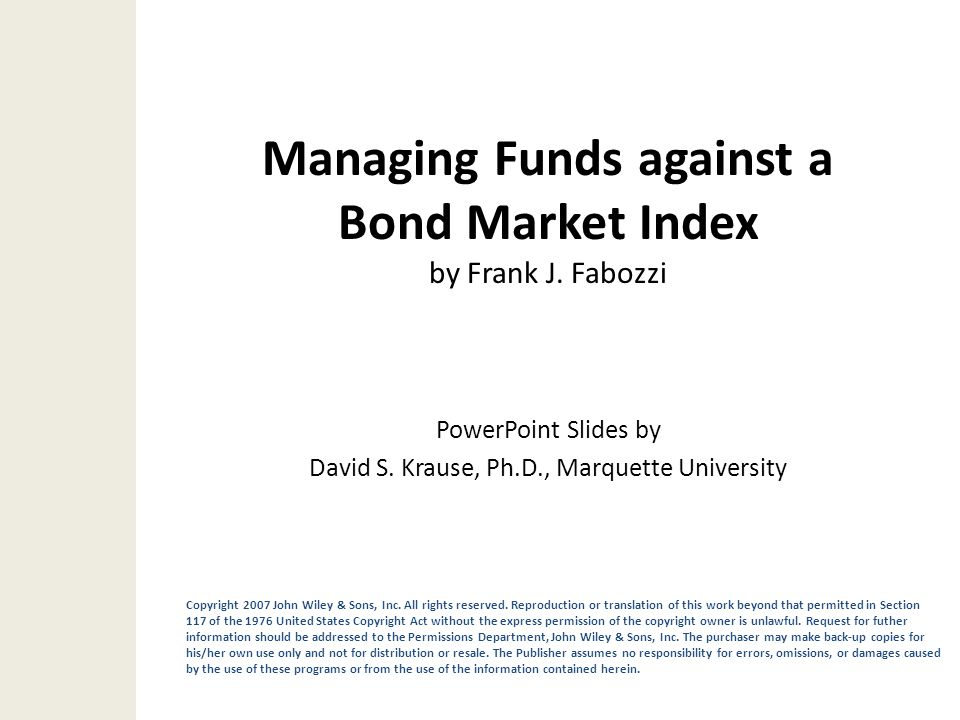 Managing Funds against a Bond Market Index by Frank J. Fabozzi Copyright 2007 John Wiley & Sons, Inc. All rights reserved. Reproduction or translation