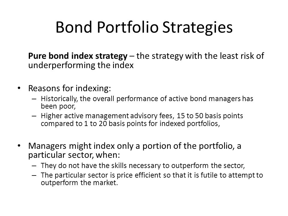 Bond Portfolio Strategies Pure bond index strategy – the strategy with the least risk of underperforming the index Reasons for indexing: – Historicall