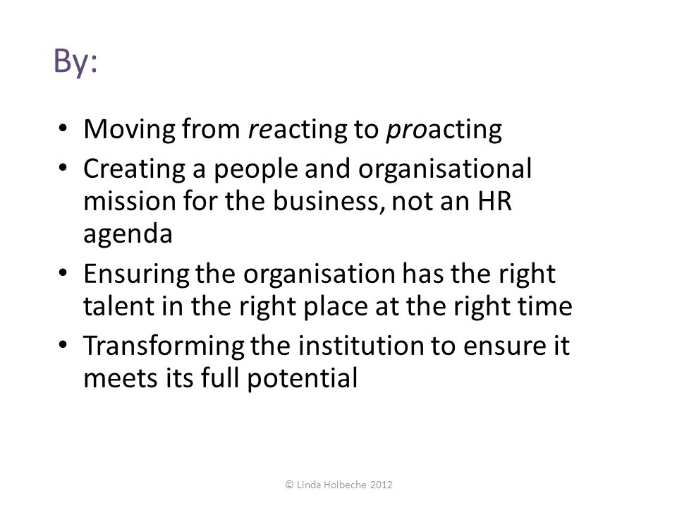 By: Moving from reacting to proacting Creating a people and organisational mission for the business, not an HR agenda Ensuring the organisation has th