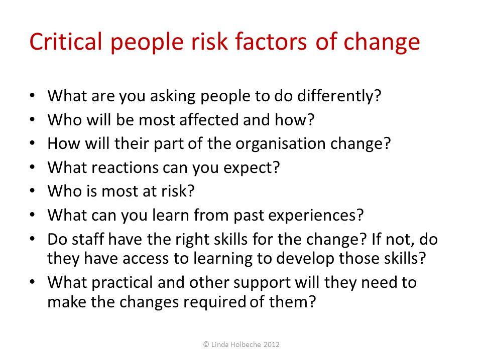 Critical people risk factors of change What are you asking people to do differently? Who will be most affected and how? How will their part of the org