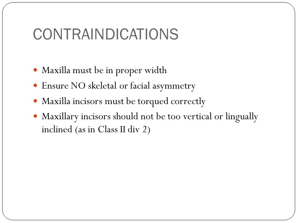 CONTRAINDICATIONS Maxilla must be in proper width Ensure NO skeletal or facial asymmetry Maxilla incisors must be torqued correctly Maxillary incisors