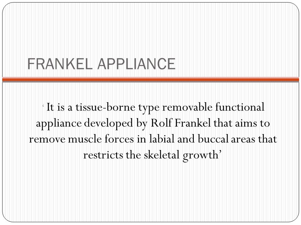 FRANKEL APPLIANCE ' It is a tissue-borne type removable functional appliance developed by Rolf Frankel that aims to remove muscle forces in labial and