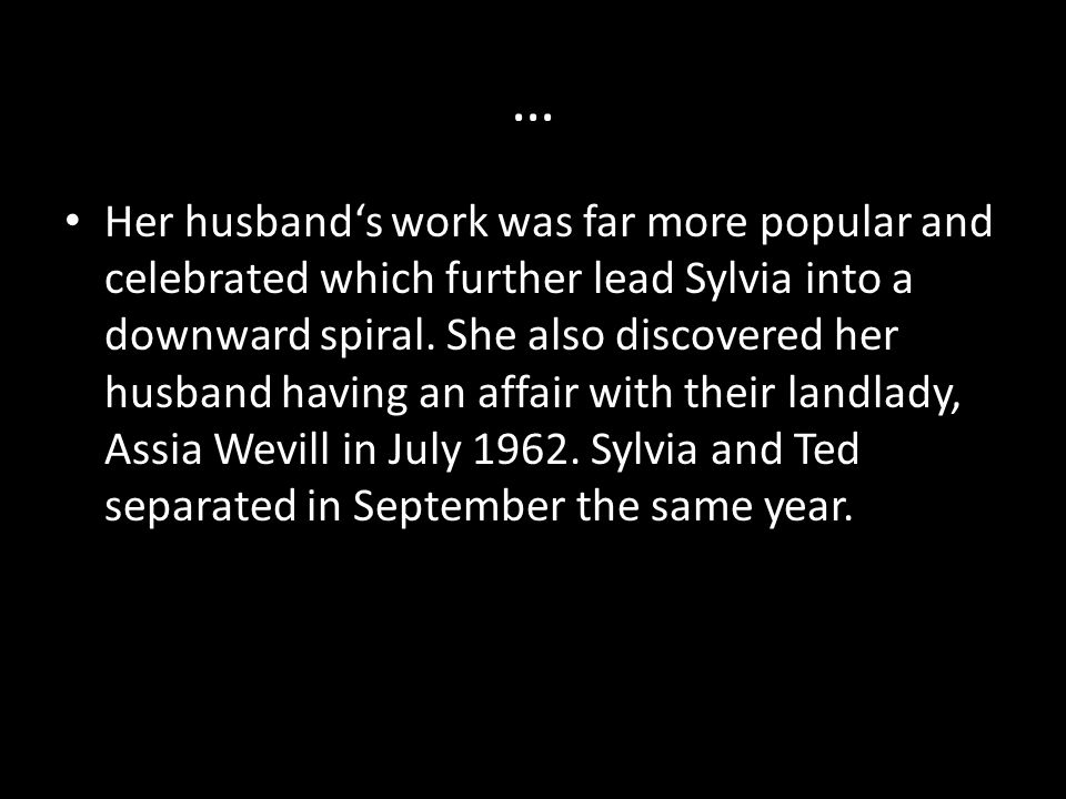 … Her husband's work was far more popular and celebrated which further lead Sylvia into a downward spiral.