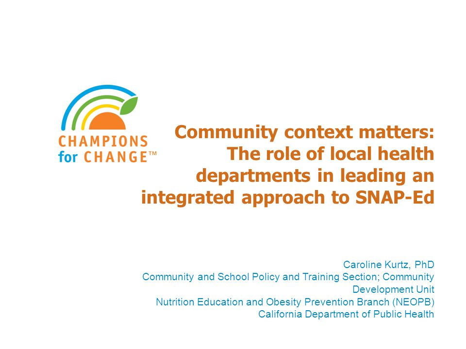 Community context matters: The role of local health departments in leading an integrated approach to SNAP-Ed Caroline Kurtz, PhD Community and School Policy and Training Section; Community Development Unit Nutrition Education and Obesity Prevention Branch (NEOPB) California Department of Public Health