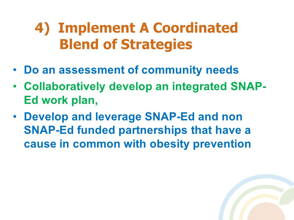 4) Implement A Coordinated Blend of Strategies Do an assessment of community needs Collaboratively develop an integrated SNAP- Ed work plan, Develop and leverage SNAP-Ed and non SNAP-Ed funded partnerships that have a cause in common with obesity prevention