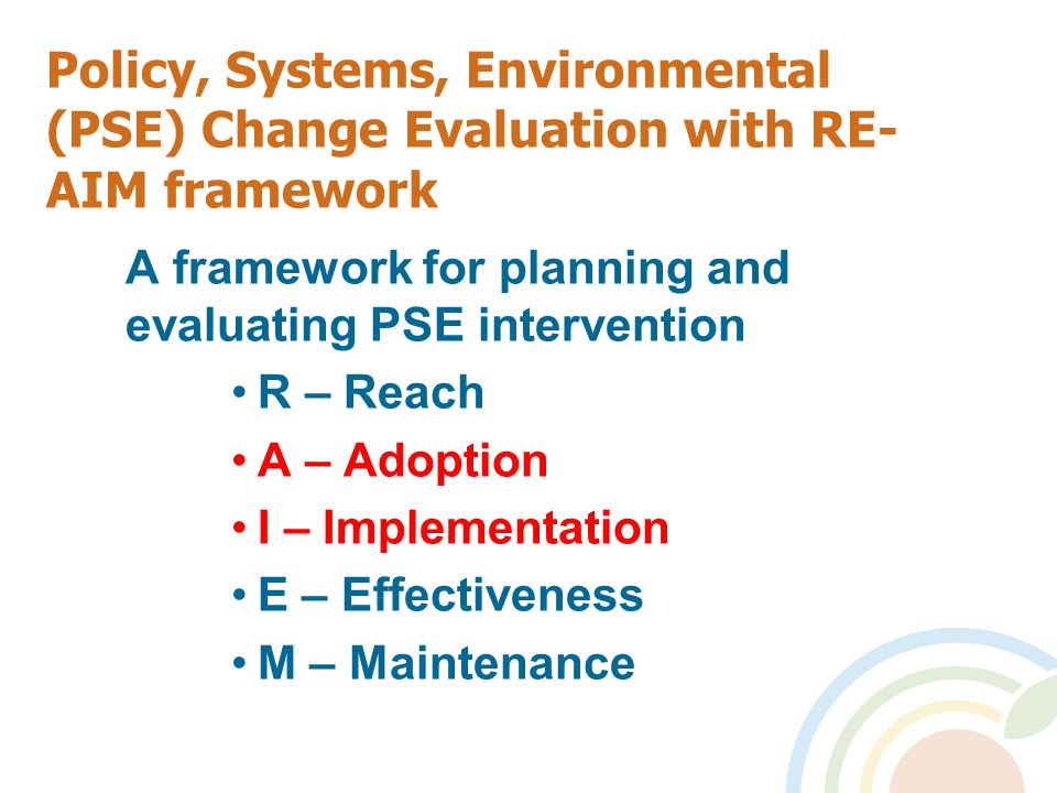 Policy, Systems, Environmental (PSE) Change Evaluation with RE- AIM framework A framework for planning and evaluating PSE intervention R – Reach A – Adoption I – Implementation E – Effectiveness M – Maintenance