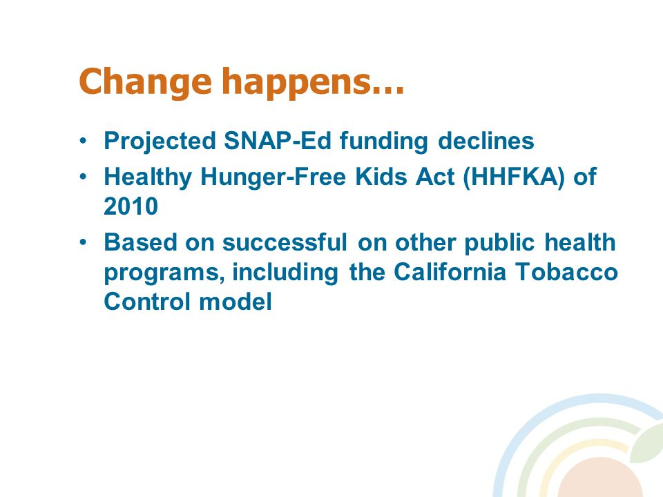 Change happens… Projected SNAP-Ed funding declines Healthy Hunger-Free Kids Act (HHFKA) of 2010 Based on successful on other public health programs, including the California Tobacco Control model
