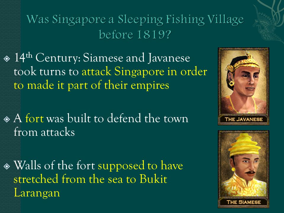  14 th Century: Siamese and Javanese took turns to attack Singapore in order to made it part of their empires  A fort was built to defend the town from attacks  Walls of the fort supposed to have stretched from the sea to Bukit Larangan