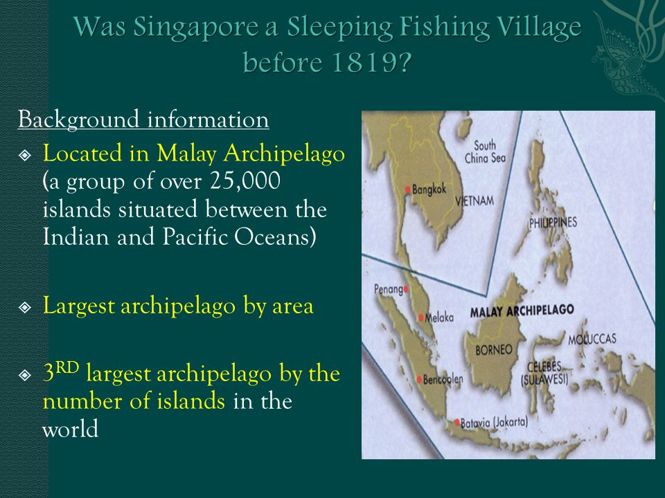 Background information  Located in Malay Archipelago (a group of over 25,000 islands situated between the Indian and Pacific Oceans)  Largest archipelago by area  3 RD largest archipelago by the number of islands in the world