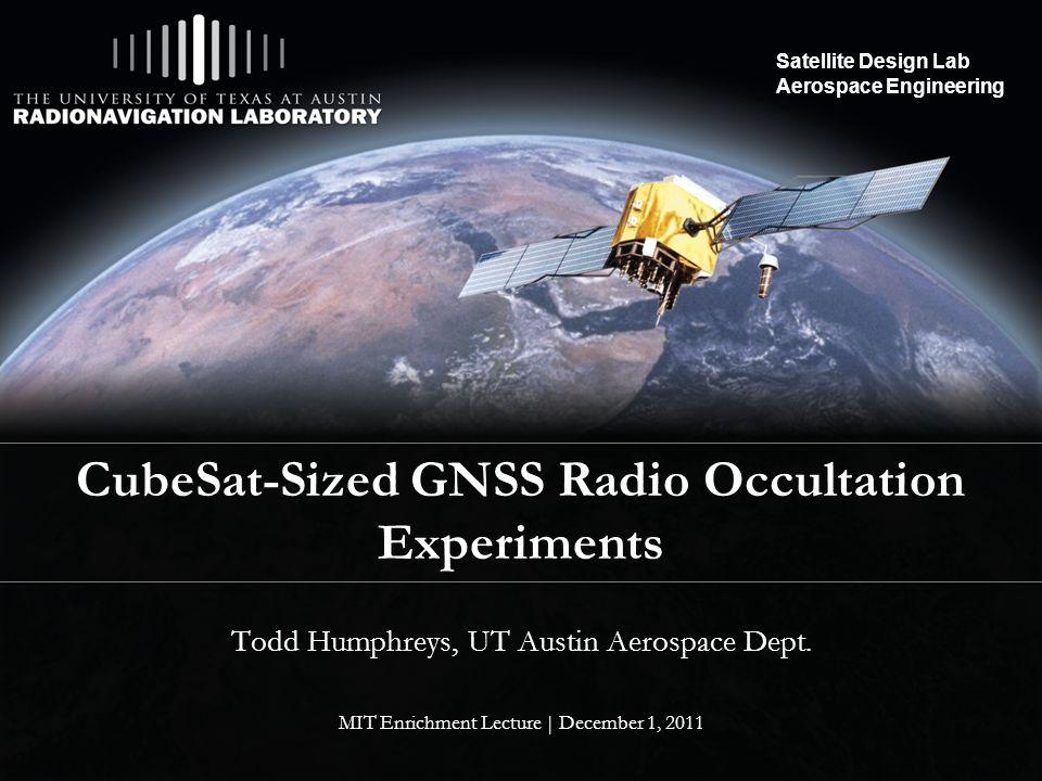 Satellite Design Lab Aerospace Engineering CubeSat-Sized GNSS Radio Occultation Experiments Todd Humphreys, UT Austin Aerospace Dept.