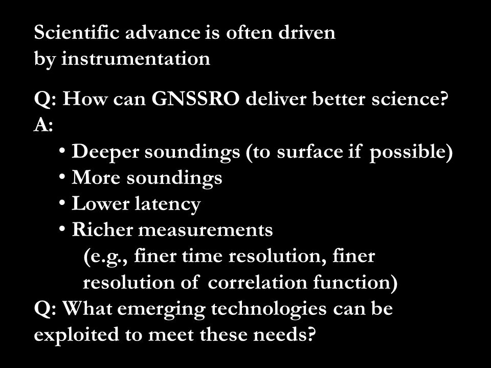 Q: How can GNSSRO deliver better science? A: Deeper soundings (to surface if possible) More soundings Lower latency Richer measurements (e.g., finer t