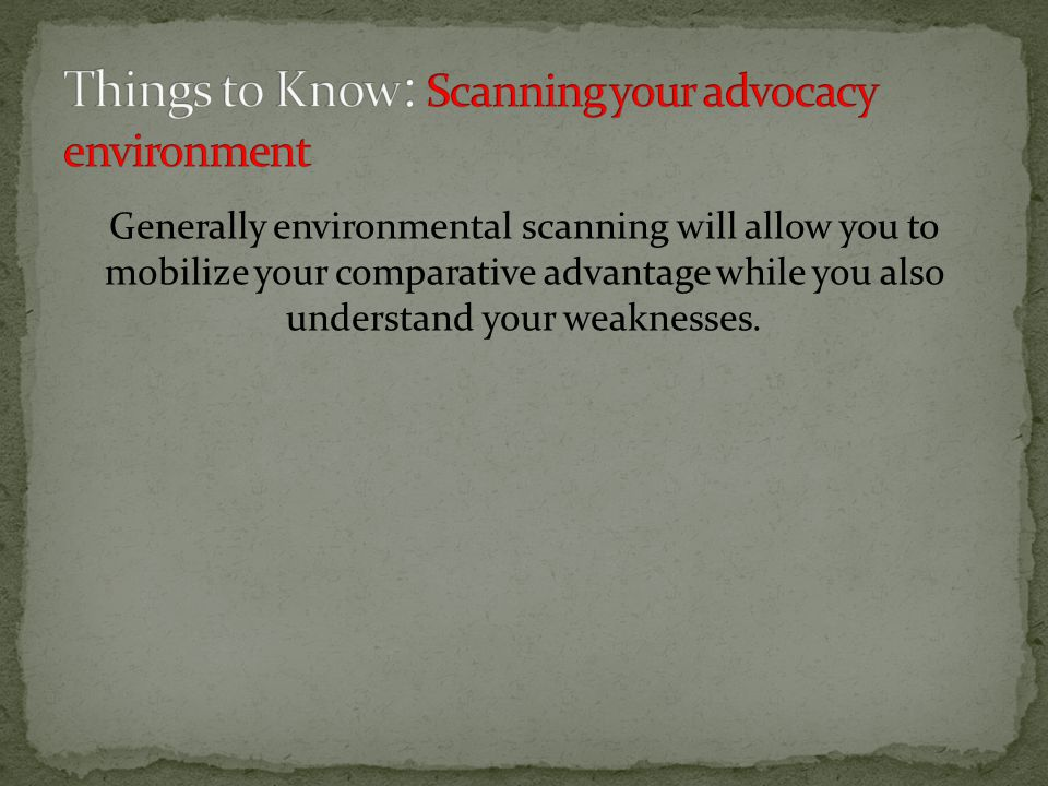 Generally environmental scanning will allow you to mobilize your comparative advantage while you also understand your weaknesses.