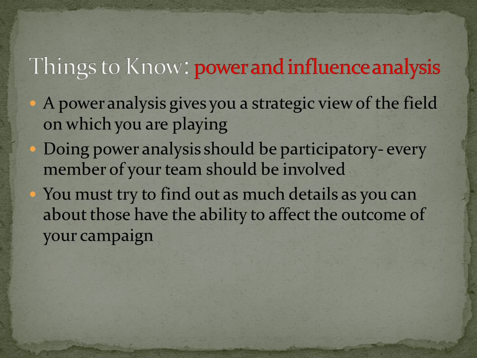 A power analysis gives you a strategic view of the field on which you are playing Doing power analysis should be participatory- every member of your team should be involved You must try to find out as much details as you can about those have the ability to affect the outcome of your campaign