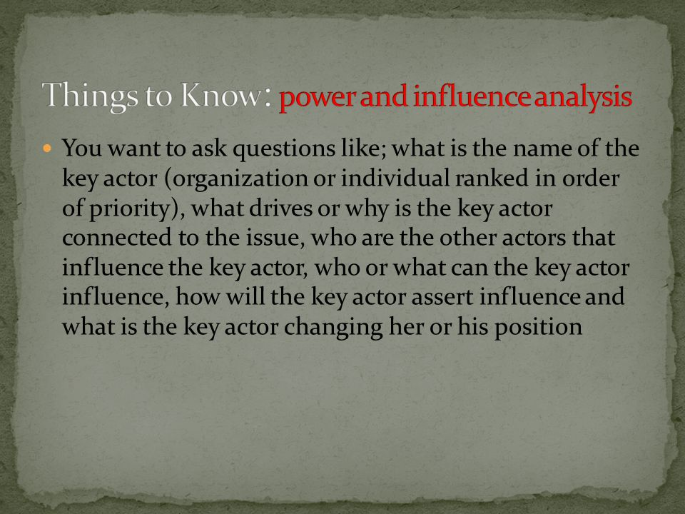 You want to ask questions like; what is the name of the key actor (organization or individual ranked in order of priority), what drives or why is the key actor connected to the issue, who are the other actors that influence the key actor, who or what can the key actor influence, how will the key actor assert influence and what is the key actor changing her or his position