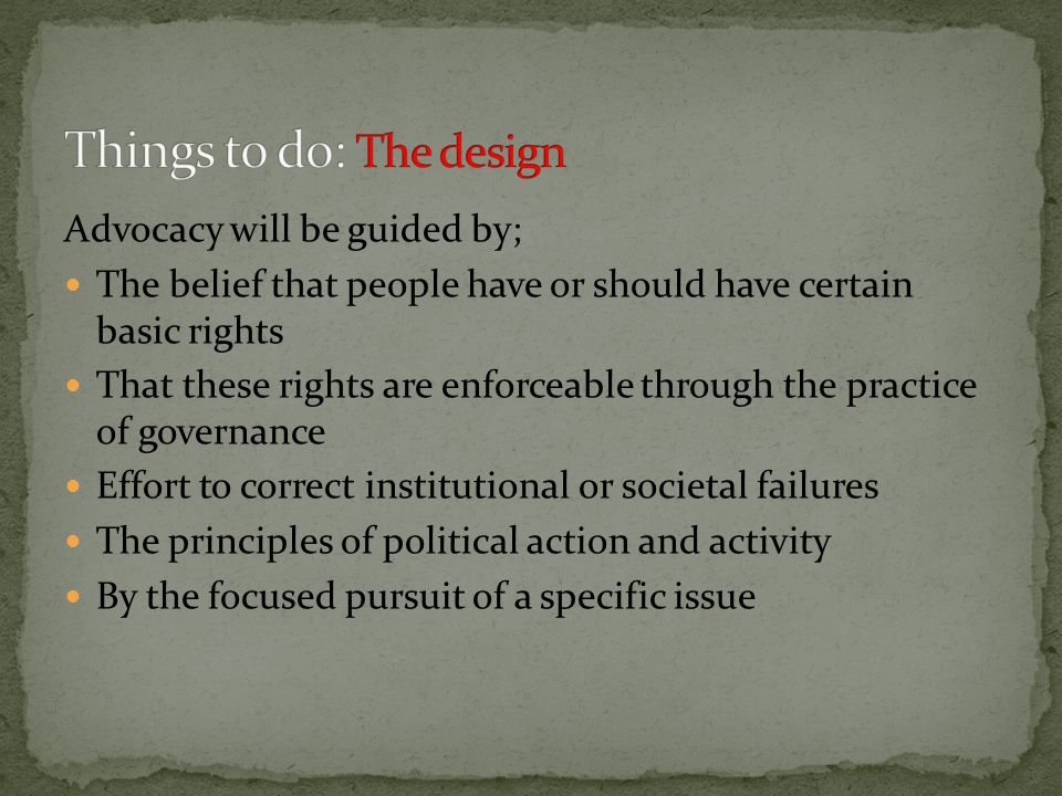 Advocacy will be guided by; The belief that people have or should have certain basic rights That these rights are enforceable through the practice of governance Effort to correct institutional or societal failures The principles of political action and activity By the focused pursuit of a specific issue
