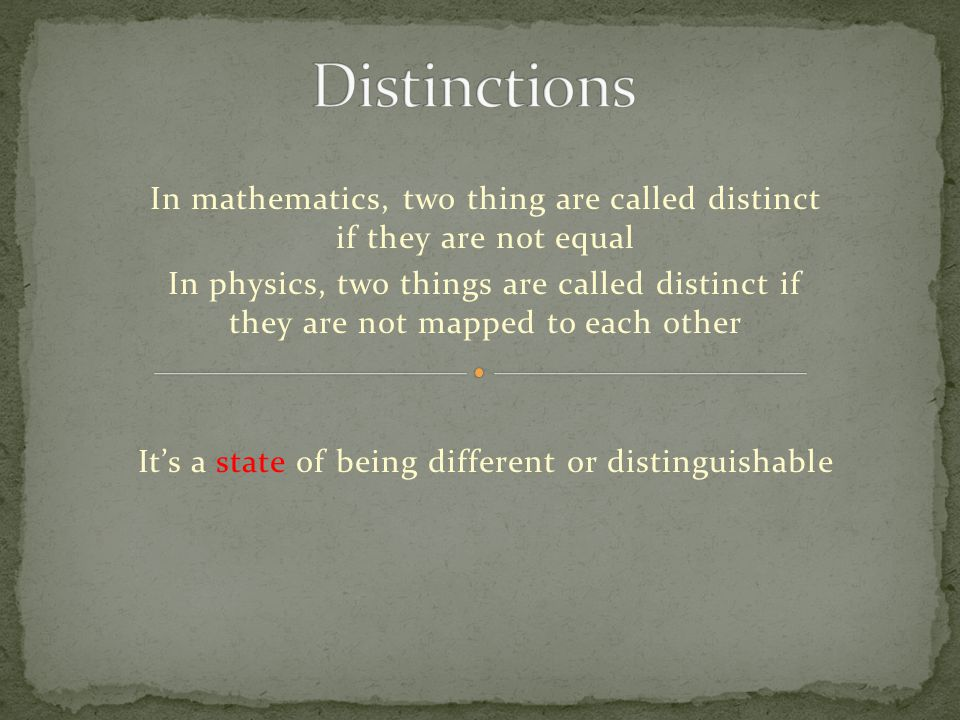 In mathematics, two thing are called distinct if they are not equal In physics, two things are called distinct if they are not mapped to each other It's a state of being different or distinguishable