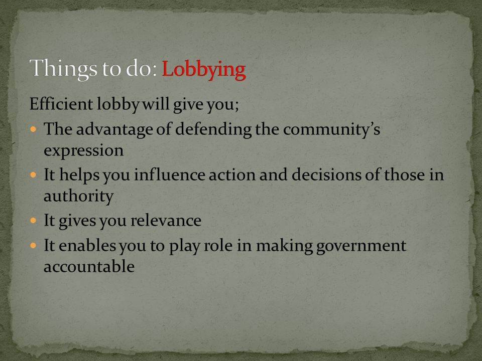 Efficient lobby will give you; The advantage of defending the community's expression It helps you influence action and decisions of those in authority