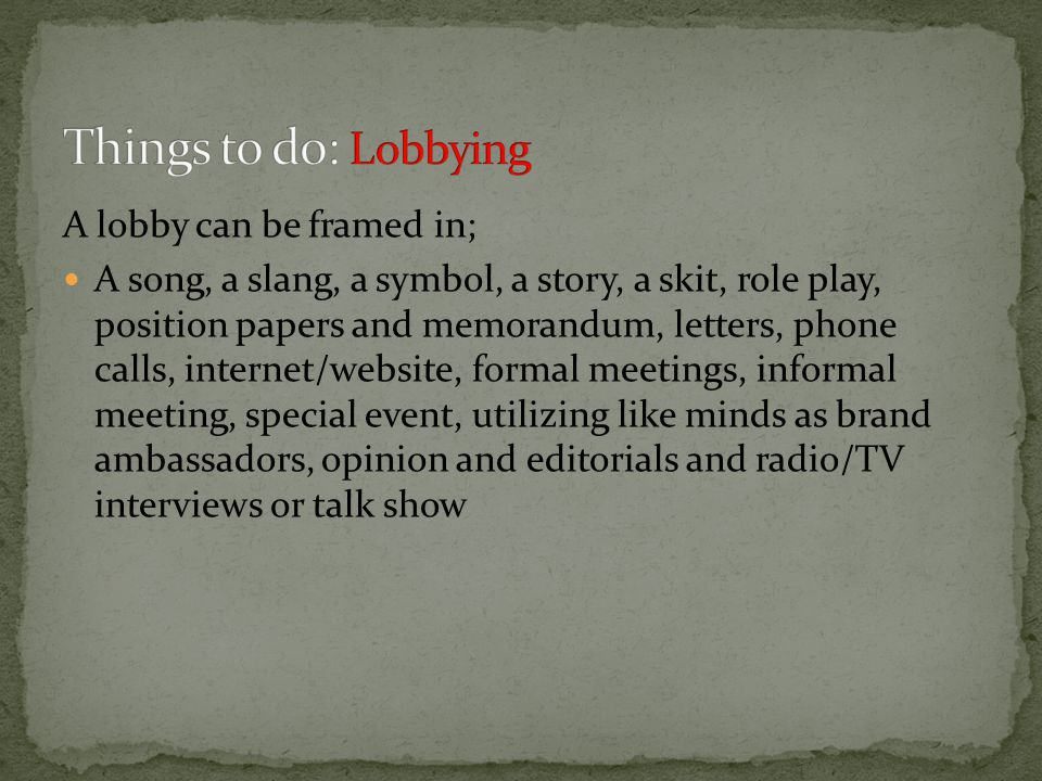A lobby can be framed in; A song, a slang, a symbol, a story, a skit, role play, position papers and memorandum, letters, phone calls, internet/website, formal meetings, informal meeting, special event, utilizing like minds as brand ambassadors, opinion and editorials and radio/TV interviews or talk show