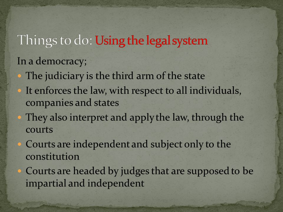 In a democracy; The judiciary is the third arm of the state It enforces the law, with respect to all individuals, companies and states They also interpret and apply the law, through the courts Courts are independent and subject only to the constitution Courts are headed by judges that are supposed to be impartial and independent