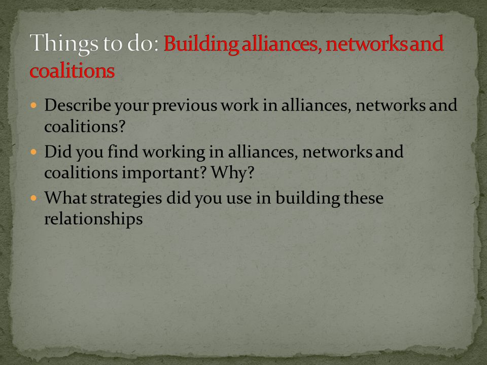 Describe your previous work in alliances, networks and coalitions? Did you find working in alliances, networks and coalitions important? Why? What str