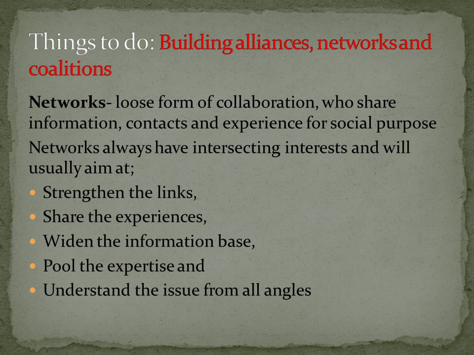 Networks- loose form of collaboration, who share information, contacts and experience for social purpose Networks always have intersecting interests and will usually aim at; Strengthen the links, Share the experiences, Widen the information base, Pool the expertise and Understand the issue from all angles