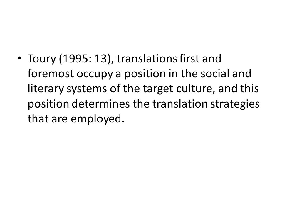 Toury s model in action Gentzler (1993) lists four aspects of Toury's theory that have had an important impact on translation studies: (1) the abandonment of one-to-one notions of correspondence as well as the possibility of literary /linguistic equivalence (unless by accident); (2) the involvement of literary tendencies within the target cultural system in the production of any translated text; (3) the destabilization of the notion of an original message with a fixed identity; (4) the integration of both the original text and the translated text in the semiotic web of intersecting cultural systems.