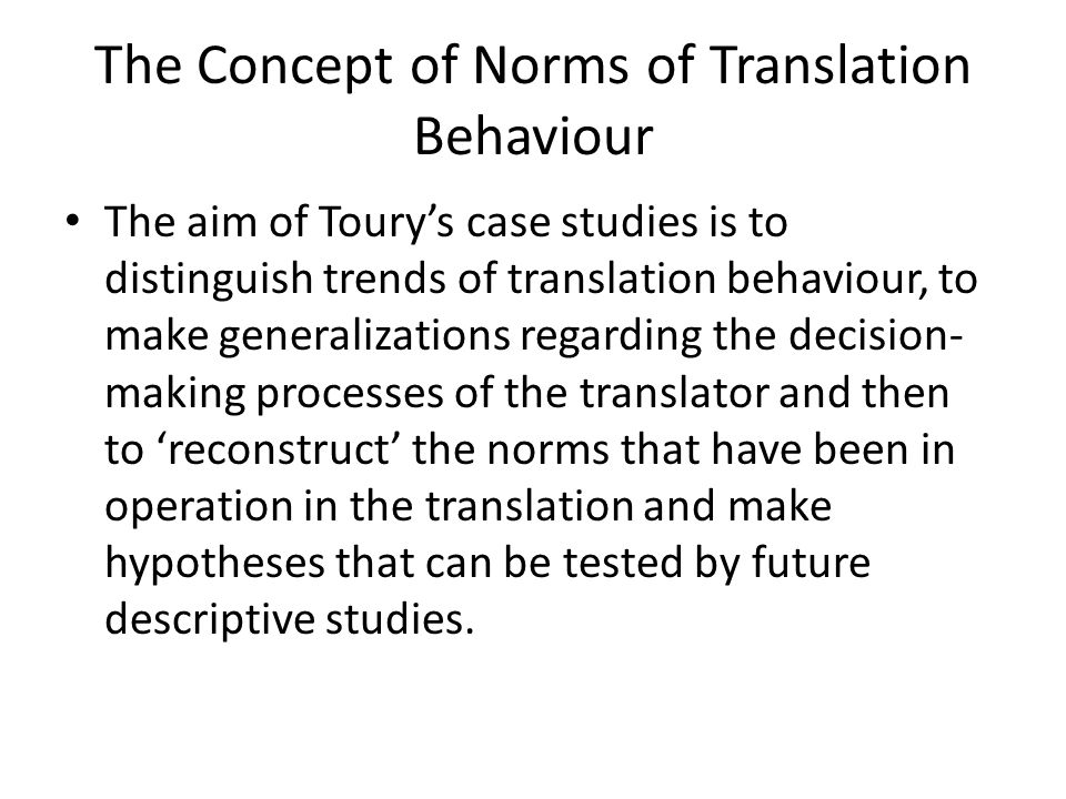 Definition of Norms Used by Toury the translation of general values or ideas shared by a community – as to what is right or wrong, adequate or inadequate – into performance instructions appropriate for and applicable to particular situations.