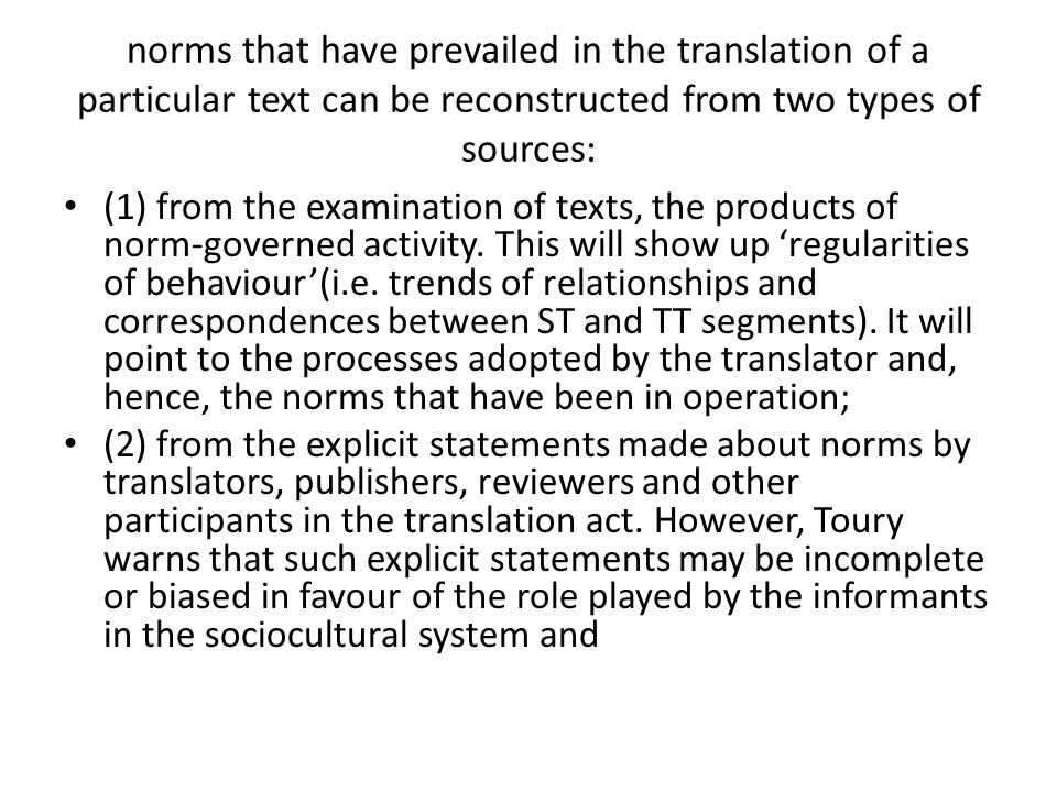 norms that have prevailed in the translation of a particular text can be reconstructed from two types of sources: (1) from the examination of texts, the products of norm-governed activity.