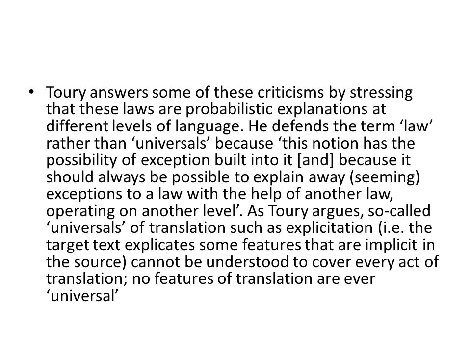 Toury answers some of these criticisms by stressing that these laws are probabilistic explanations at different levels of language.