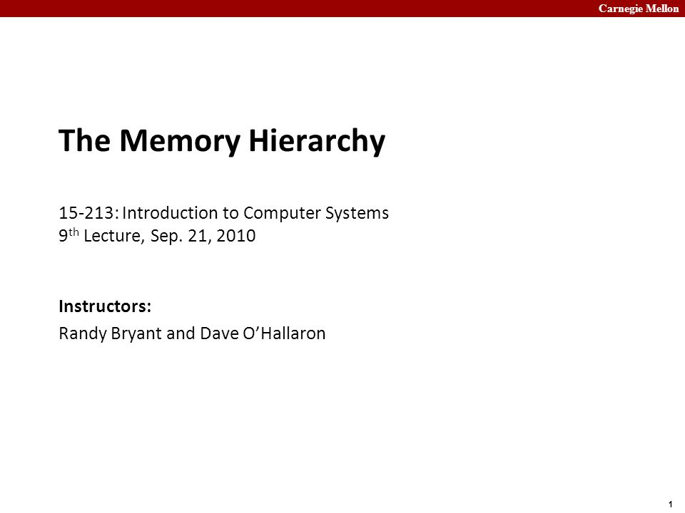 Carnegie Mellon 1 The Memory Hierarchy 15-213: Introduction to Computer Systems 9 th Lecture, Sep.