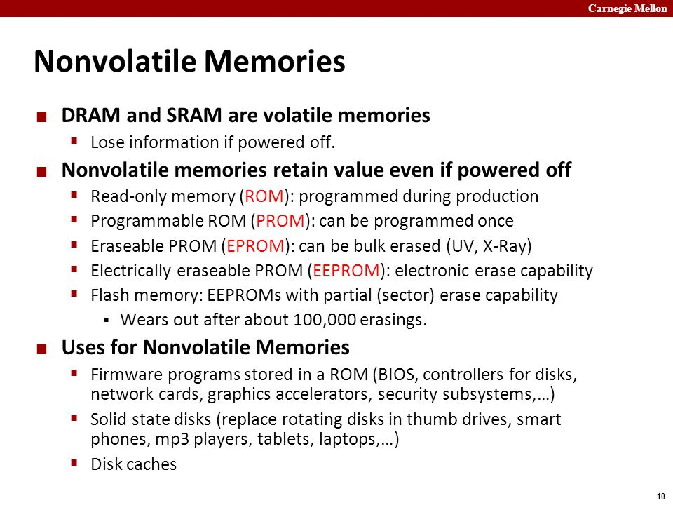 Carnegie Mellon 10 Nonvolatile Memories DRAM and SRAM are volatile memories  Lose information if powered off.