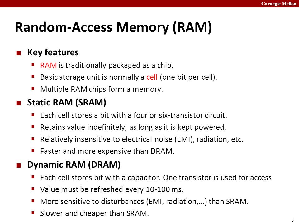 Carnegie Mellon 3 Random-Access Memory (RAM) Key features  RAM is traditionally packaged as a chip.